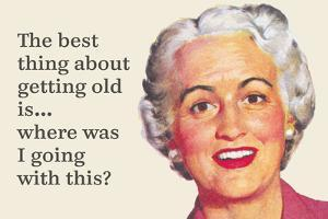 The Best Thing About Getting Old Is…Where Was I Going with This? by Ephemera