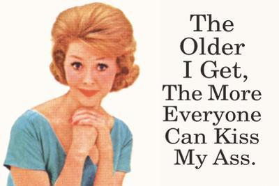 The Older I Get The More Everyone Can Kiss My Ass Funny Poster by Ephemera