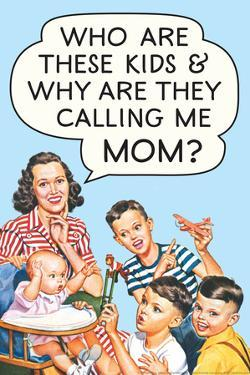 Who are these Kids and Why are they Calling Me Mom Funny Poster by Ephemera
