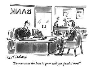 """""""Do you want the loan to go or will you spend it here?"""" - New Yorker Cartoon by Eric Teitelbaum"""