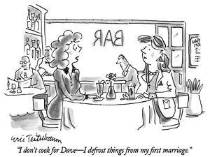 """I don't cook for Dave—I defrost things from my first marriage."" - New Yorker Cartoon by Eric Teitelbaum"