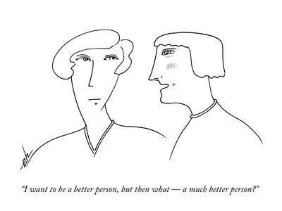 """""""I want to be a better person, but then what ? a much better person?"""" - New Yorker Cartoon"""