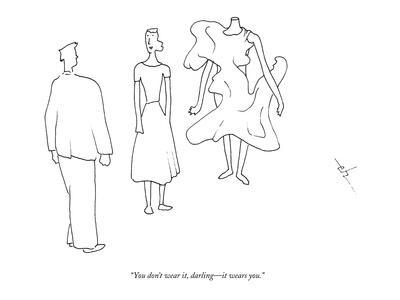 """""""You don't wear it, darling?it wears you."""" - New Yorker Cartoon"""