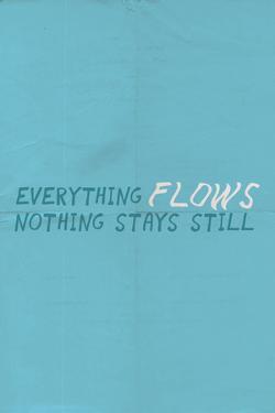 Everything Flows. Nothing Stays Still.