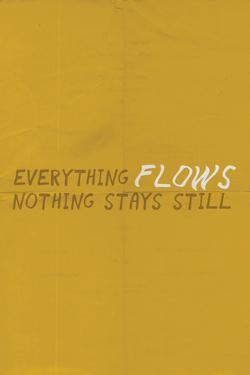 Everything Flows. Nothing Stays Still.