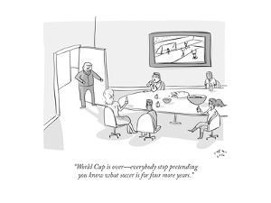 """""""World cup is over—everybody stop pretending you know what soccer is for f…"""" - Cartoon by Farley Katz"""