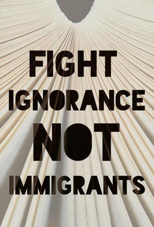 Fight Ignorance Not Immigrants