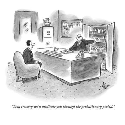 """""""Don't worry we'll medicate you through the probationary period."""" - New Yorker Cartoon by Frank Cotham"""