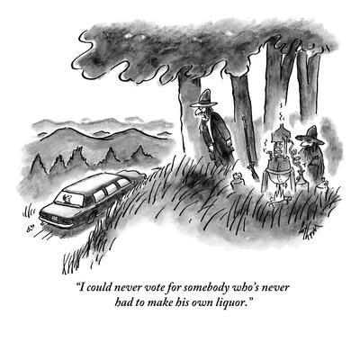 """""""I could never vote for somebody who's never had to make his own liquor."""" - New Yorker Cartoon"""