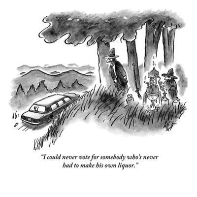 """""""I could never vote for somebody who's never had to make his own liquor."""" - New Yorker Cartoon by Frank Cotham"""