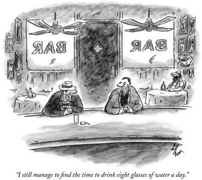 """""""I still manage to find the time to drink eight glasses of water a day."""" - New Yorker Cartoon by Frank Cotham"""