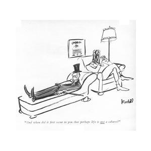 """""""And when did it ?rst occur to you that perhaps life is <U>not<$> a cabare - New Yorker Cartoon by Frank Modell"""