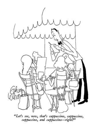"""""""Let's see, now, that's cappuccino, cappuccino, cappuccino, and cappuccino…"""" - New Yorker Cartoon by Gahan Wilson"""