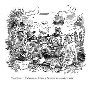 """Don't worry. If it turns out tobacco is harmful, we can always quit."" - New Yorker Cartoon by Garrett Price"