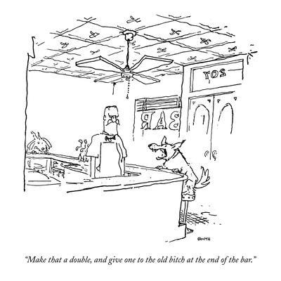 """""""Make that a double, and give one to the  old bitch at the end of the bar."""" - New Yorker Cartoon"""