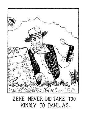 """""""Zeke Never Did Take Too Kindly To Dahlias"""" - New Yorker Cartoon by Glen Baxter"""