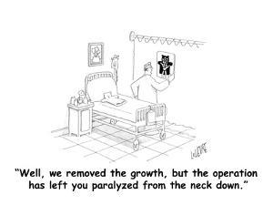 """""""Well, we removed the growth, but the operation has left you paralyzed fro…"""" - Cartoon by Glen Le Lievre"""