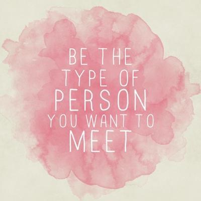 Motivating Quote - Be the Type of Person You Want to Meet by happydancing