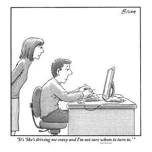 """""""It's 'She's driving me crazy and I'm not sure whom to turn to.' """" - New Yorker Cartoon by Harry Bliss"""