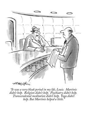 """""""It was a very bleak period in my life, Louie.  Martinis didn't help.  Rel?"""" - New Yorker Cartoon by Henry Martin"""