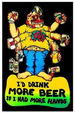 I'd Drink More Beer If I Had More Hands
