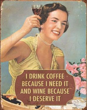 I Drink Coffee Because I Need It Wine Because I Deserve It