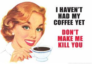 I Haven't Had my Coffee Yet Don't Make Me Kill You Funny Poster Print