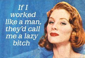 If I Worked Like a Man They'd Call Me a Lazy Bitch Funny Art Poster Print