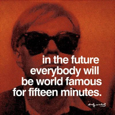 In the future everybody will be world famous for fifteen minutes