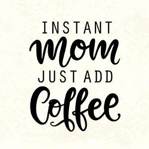 Instant Mom Just Add Coffee. T Shirt Design, Funny Hand Lettering Quote, Moms Life, Motherhood Post