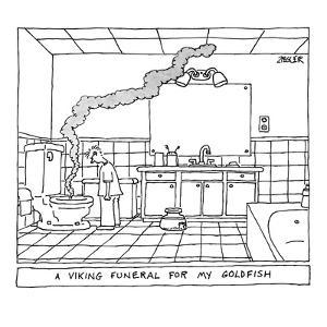 A viking funeral for my goldfish.  Smoke rises from the toilet. - New Yorker Cartoon by Jack Ziegler