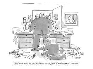 """And from now on you'll address me as Jesse 'The Governor' Ventura."" - New Yorker Cartoon by Jack Ziegler"