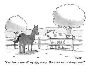 """I've been a cow all my life, honey.  Don't ask me to change now."" - New Yorker Cartoon by Jack Ziegler"