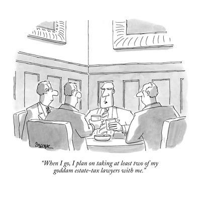 """""""When I go, I plan on taking at least two of my goddam estate-tax lawyers ?"""" - New Yorker Cartoon"""