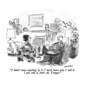 """I didn't mean anything by it.  I don't know why I said it.  I just said i…"" - New Yorker Cartoon by James Stevenson"