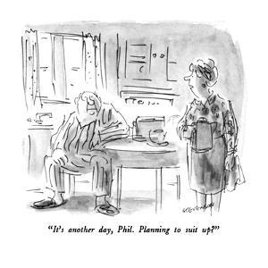 """""""It's another day, Phil.  Planning to suit up?"""" - New Yorker Cartoon by James Stevenson"""