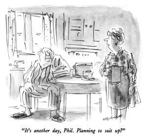 """It's another day, Phil.  Planning to suit up?"" - New Yorker Cartoon by James Stevenson"