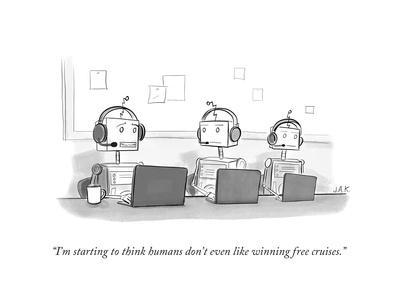 """""""I'm starting to think humans don't even like winning free cruises."""" - New Yorker Cartoon"""