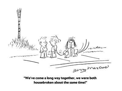 """""""We've come a long way together, we were both housebroken about the same t?"""" - Cartoon"""