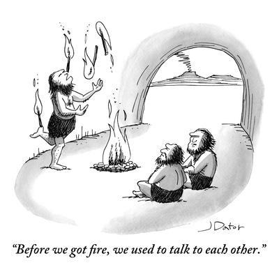 """""""Before we got fire, we used to talk to each other."""" - New Yorker Cartoon"""