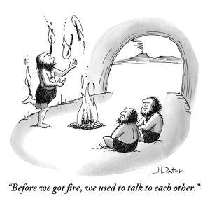 """Before we got fire, we used to talk to each other."" - New Yorker Cartoon by Joe Dator"