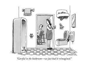 """Careful in the bathroom?we just had it reimagined.""  - New Yorker Cartoon by Joe Dator"