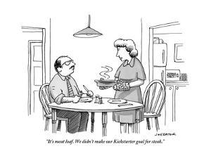 """It's meatloaf. We didn't make our Kickstarter goal for steak."" - New Yorker Cartoon by Joe Dator"