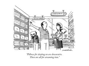 """Pillows for sleeping on are downstairs. These are all for screaming into. - New Yorker Cartoon by Joe Dator"