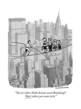 """You see where Sixth Avenue meets Broadway? That's where you want to be."" - New Yorker Cartoon by Joe Dator"