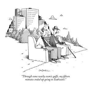 """""""Through some wacky cosmic gaffe, my fifteen minutes ended up going to Sea?"""" - New Yorker Cartoon by John Caldwell"""
