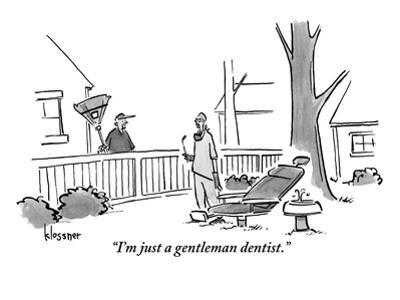 """I'm just a gentleman dentist."" - New Yorker Cartoon"