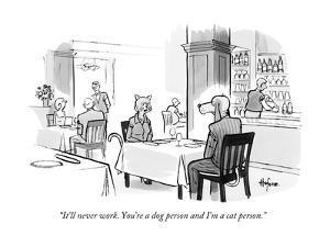 """It'll never work. You're a dog person and I'm a cat person."" - New Yorker Cartoon by Kaamran Hafeez"