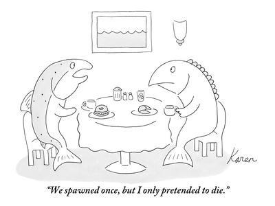 """""""We spawned once, but I only pretended to die."""" - New Yorker Cartoon"""