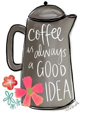 Coffee is Always a Good Idea by Katie Doucette